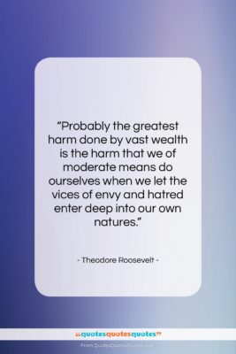"""Theodore Roosevelt quote: """"Probably the greatest harm done by vast…""""- at QuotesQuotesQuotes.com"""