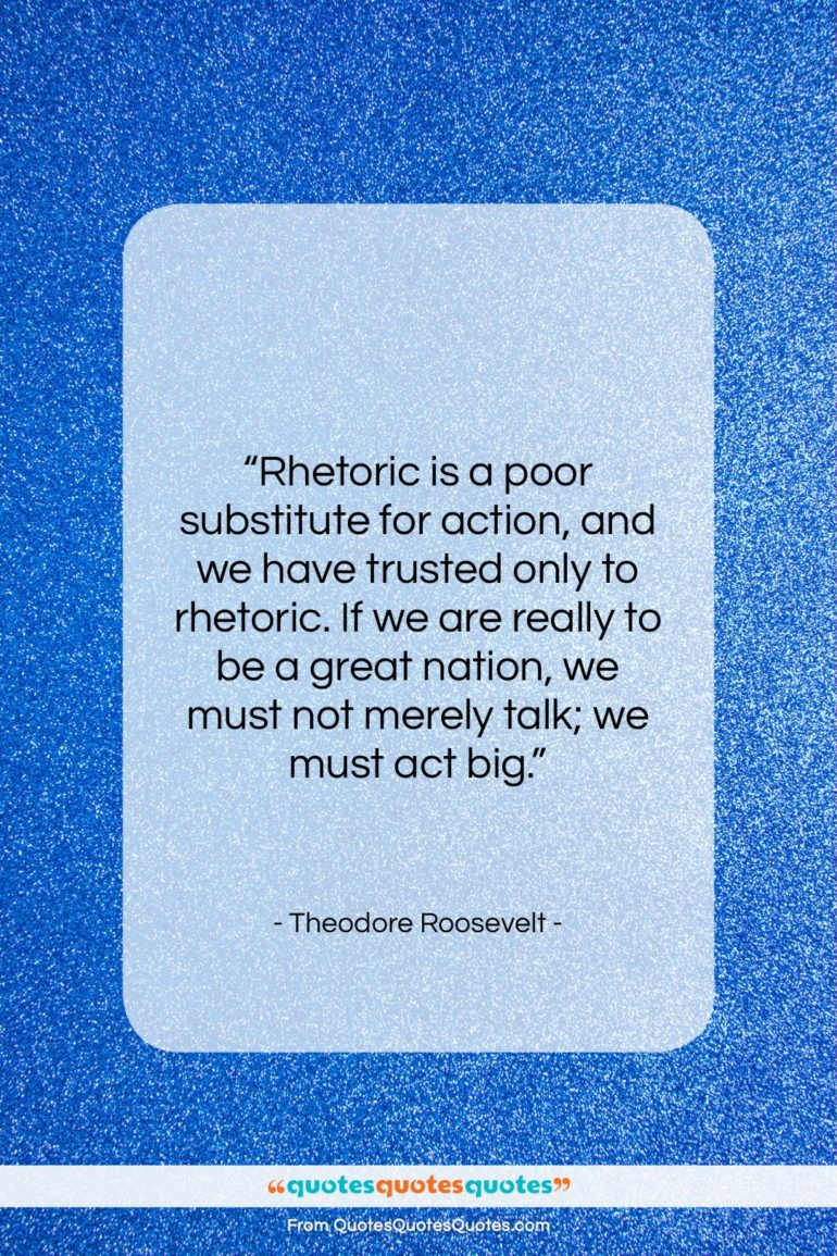 """Theodore Roosevelt quote: """"Rhetoric is a poor substitute for action,…""""- at QuotesQuotesQuotes.com"""