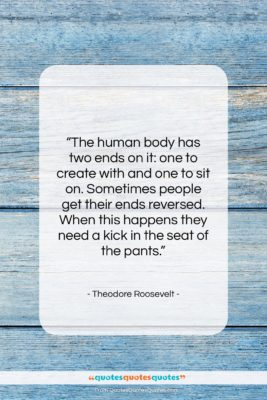 """Theodore Roosevelt quote: """"The human body has two ends on…""""- at QuotesQuotesQuotes.com"""