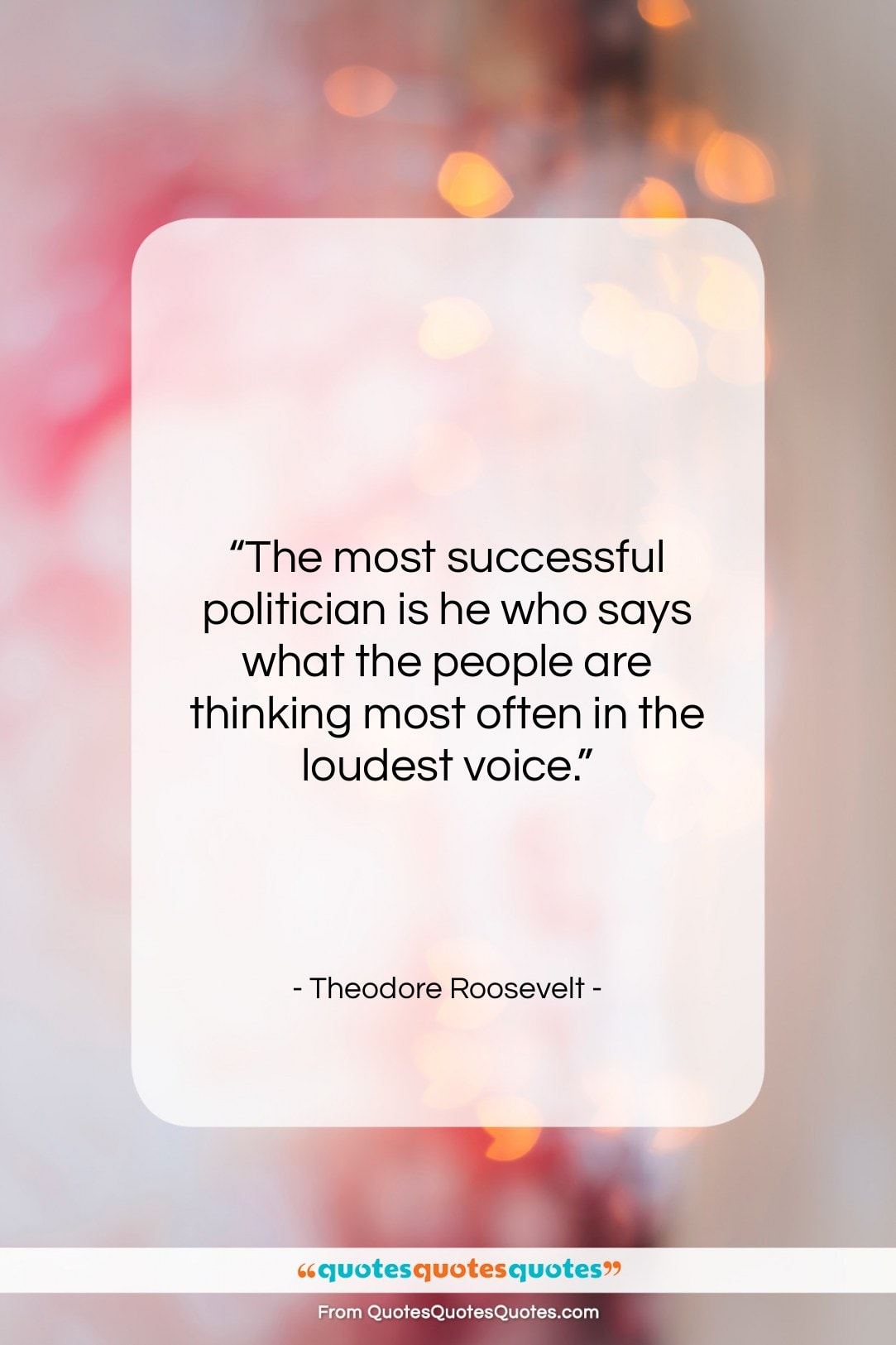 """Theodore Roosevelt quote: """"The most successful politician is he who…""""- at QuotesQuotesQuotes.com"""