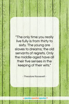 "Theodore Roosevelt quote: ""The only time you really live fully…""- at QuotesQuotesQuotes.com"