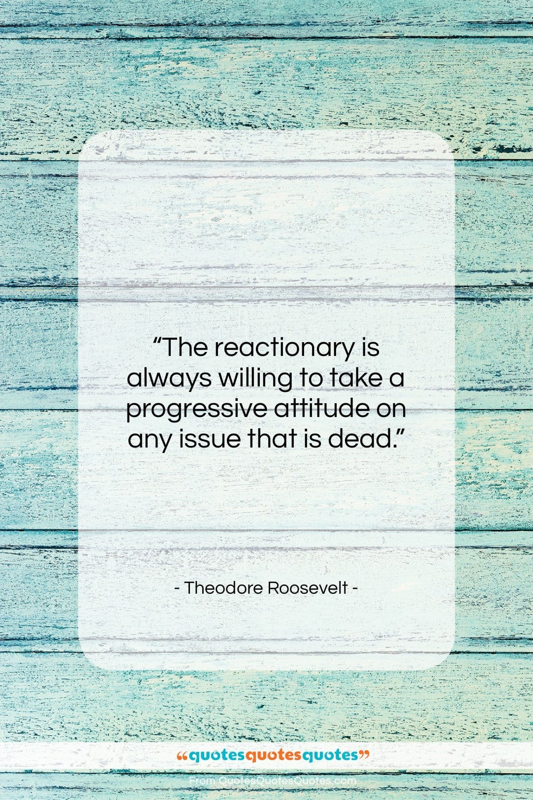 """Theodore Roosevelt quote: """"The reactionary is always willing to take…""""- at QuotesQuotesQuotes.com"""