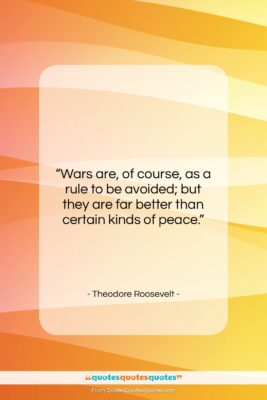 """Theodore Roosevelt quote: """"Wars are, of course, as a rule…""""- at QuotesQuotesQuotes.com"""