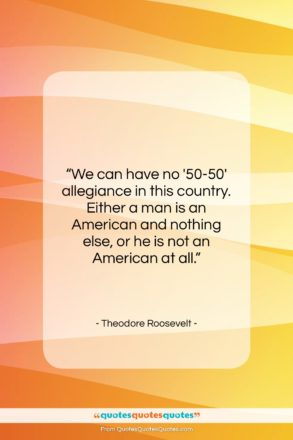 """Theodore Roosevelt quote: """"We can have no '50-50′ allegiance in…""""- at QuotesQuotesQuotes.com"""