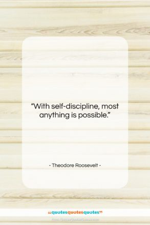 """Theodore Roosevelt quote: """"With self-discipline, most anything is possible.""""- at QuotesQuotesQuotes.com"""