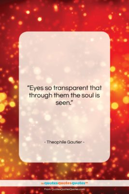 """Theophile Gautier quote: """"Eyes so transparent that through them the…""""- at QuotesQuotesQuotes.com"""
