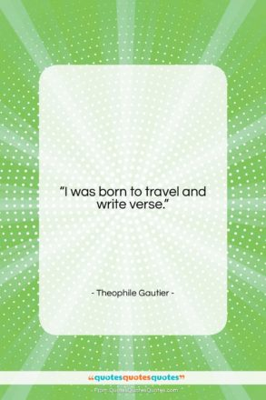 """Theophile Gautier quote: """"I was born to travel and write…""""- at QuotesQuotesQuotes.com"""