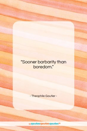 """Theophile Gautier quote: """"Sooner barbarity than boredom….""""- at QuotesQuotesQuotes.com"""