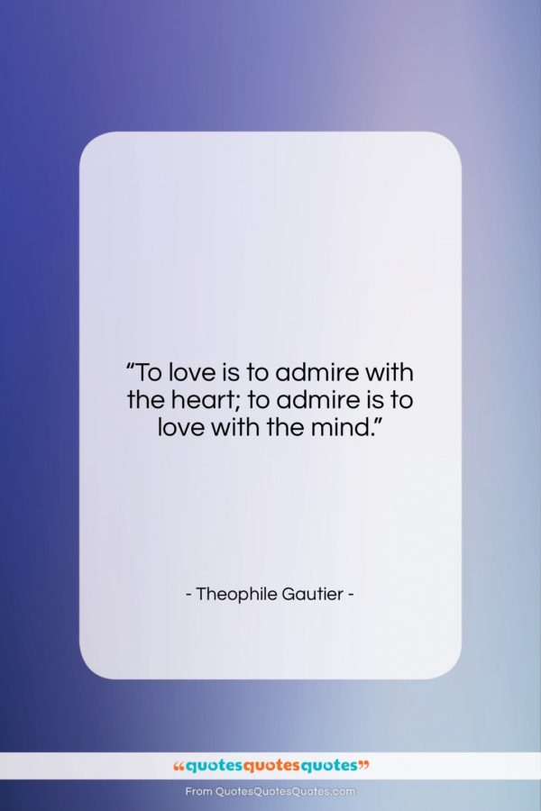 """Theophile Gautier quote: """"To love is to admire with the…""""- at QuotesQuotesQuotes.com"""