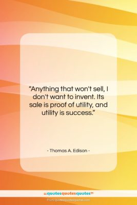 """Thomas A. Edison quote: """"Anything that won't sell, I don't want…""""- at QuotesQuotesQuotes.com"""