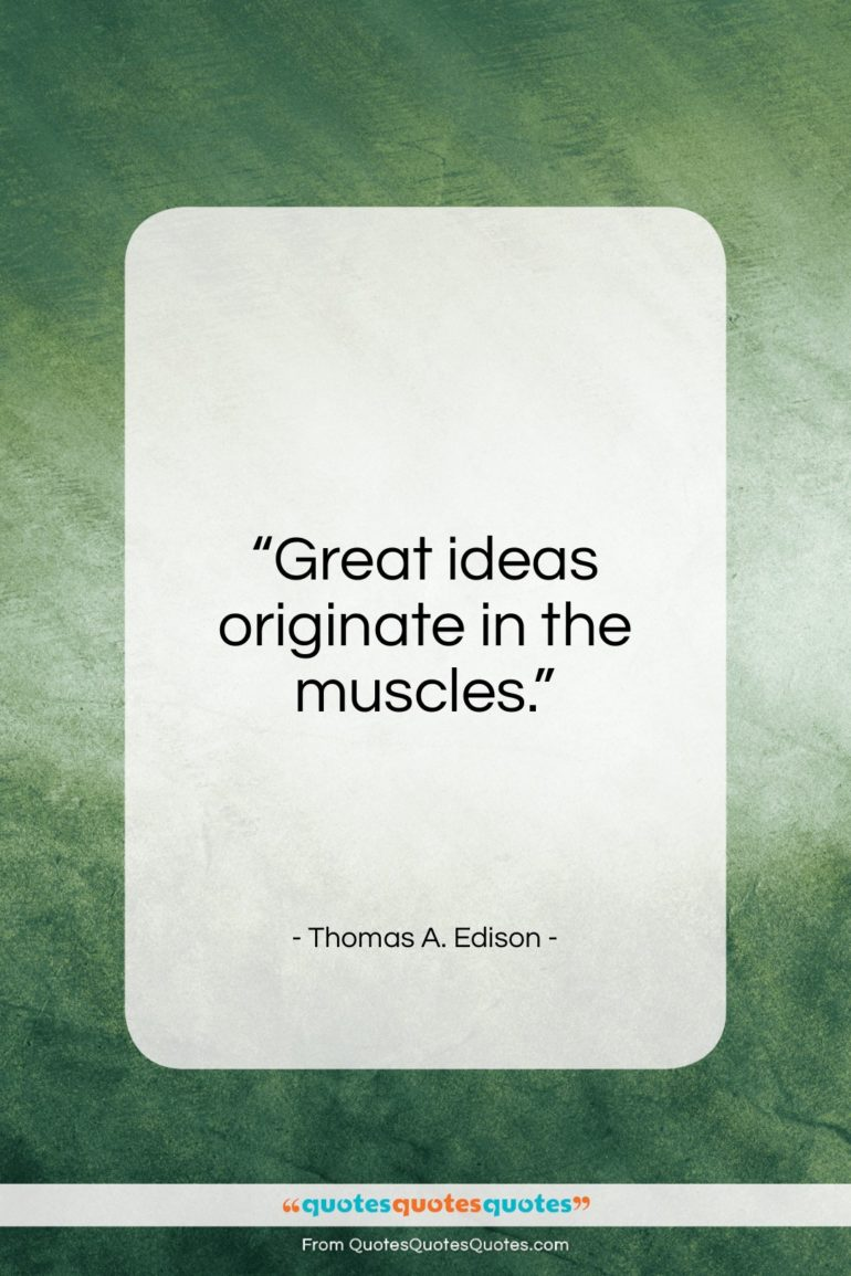 """Thomas A. Edison quote: """"Great ideas originate in the muscles…""""- at QuotesQuotesQuotes.com"""