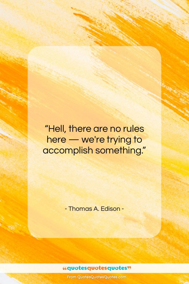 """Thomas A. Edison quote: """"Hell, there are no rules here —…""""- at QuotesQuotesQuotes.com"""