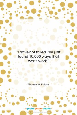 "Thomas A. Edison quote: ""I have not failed. I've just found…""- at QuotesQuotesQuotes.com"