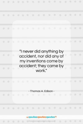 "Thomas A. Edison quote: ""I never did anything by accident, nor…""- at QuotesQuotesQuotes.com"