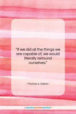 """Thomas A. Edison quote: """"If we did all the things we…""""- at QuotesQuotesQuotes.com"""