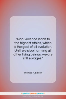 """Thomas A. Edison quote: """"Non-violence leads to the highest ethics, which…""""- at QuotesQuotesQuotes.com"""