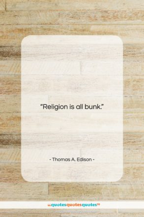 """Thomas A. Edison quote: """"Religion is all bunk…""""- at QuotesQuotesQuotes.com"""