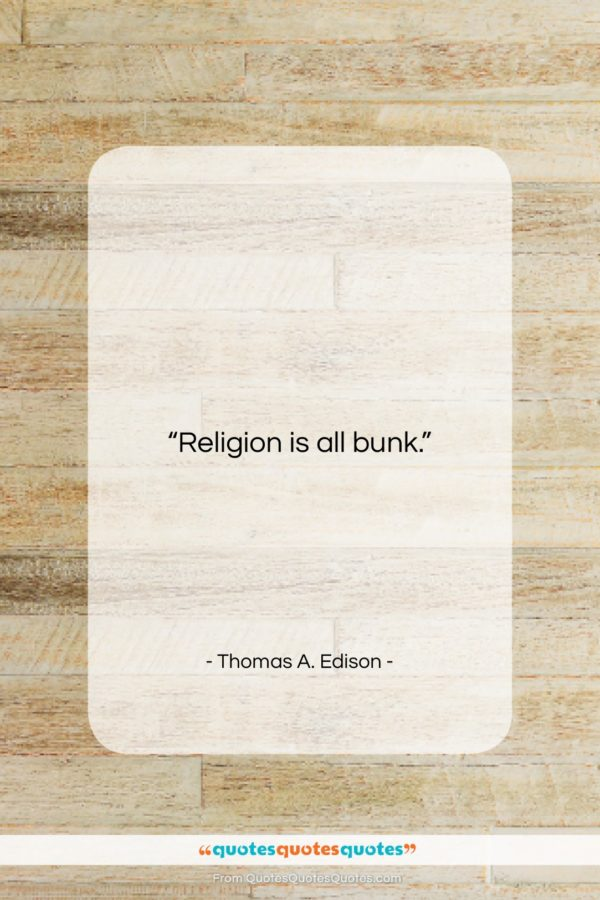"Thomas A. Edison quote: ""Religion is all bunk…""- at QuotesQuotesQuotes.com"