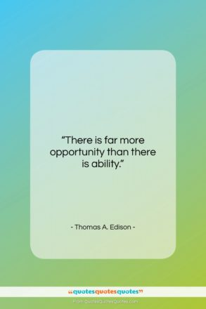 """Thomas A. Edison quote: """"There is far more opportunity than there…""""- at QuotesQuotesQuotes.com"""