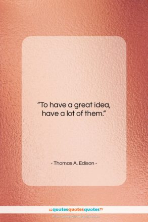 """Thomas A. Edison quote: """"To have a great idea, have a…""""- at QuotesQuotesQuotes.com"""