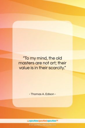 """Thomas A. Edison quote: """"To my mind, the old masters are…""""- at QuotesQuotesQuotes.com"""