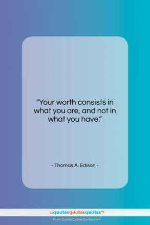 """Thomas A. Edison quote: """"Your worth consists in what you are…""""- at QuotesQuotesQuotes.com"""