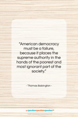 "Thomas Babington quote: ""American democracy must be a failure, because…""- at QuotesQuotesQuotes.com"