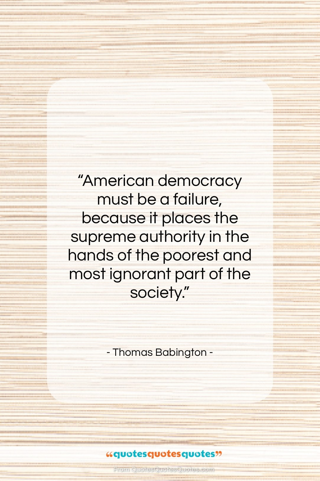 """Thomas Babington quote: """"American democracy must be a failure, because…""""- at QuotesQuotesQuotes.com"""