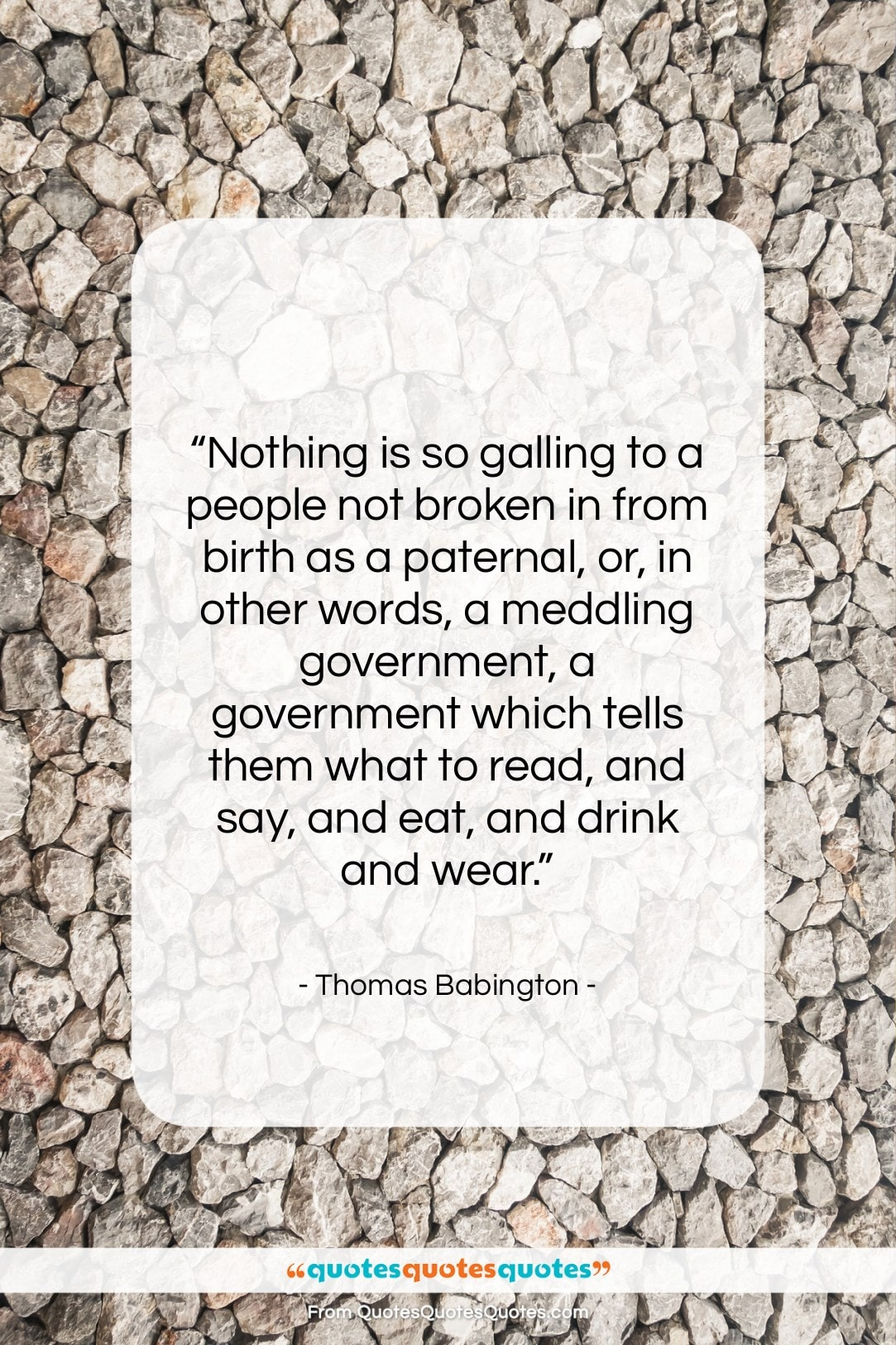 """Thomas Babington quote: """"Nothing is so galling to a people…""""- at QuotesQuotesQuotes.com"""