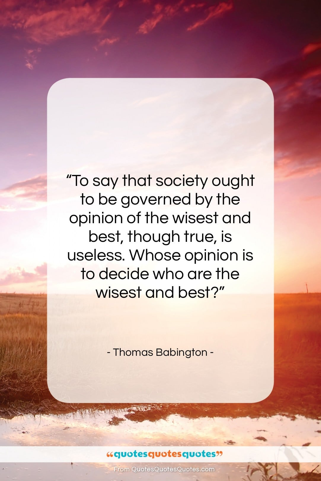 "Thomas Babington quote: ""To say that society ought to be…""- at QuotesQuotesQuotes.com"