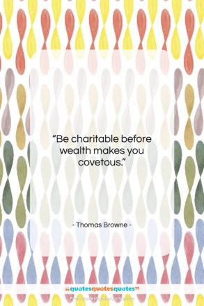 """Thomas Browne quote: """"Be charitable before wealth makes you covetous….""""- at QuotesQuotesQuotes.com"""