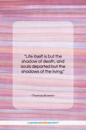 """Thomas Browne quote: """"Life itself is but the shadow of…""""- at QuotesQuotesQuotes.com"""