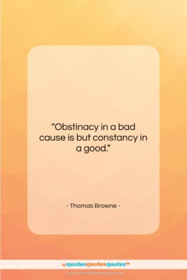 """Thomas Browne quote: """"Obstinacy in a bad cause is but…""""- at QuotesQuotesQuotes.com"""