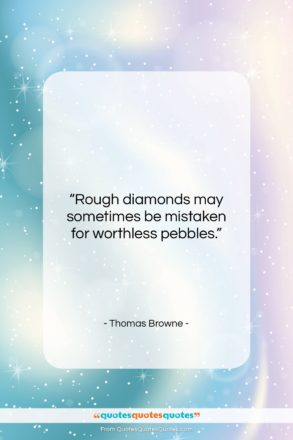 """Thomas Browne quote: """"Rough diamonds may sometimes be mistaken for…""""- at QuotesQuotesQuotes.com"""