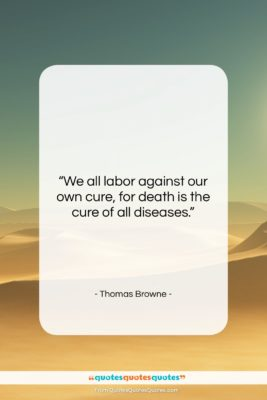 """Thomas Browne quote: """"We all labor against our own cure,…""""- at QuotesQuotesQuotes.com"""