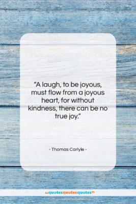 """Thomas Carlyle quote: """"A laugh, to be joyous, must flow…""""- at QuotesQuotesQuotes.com"""