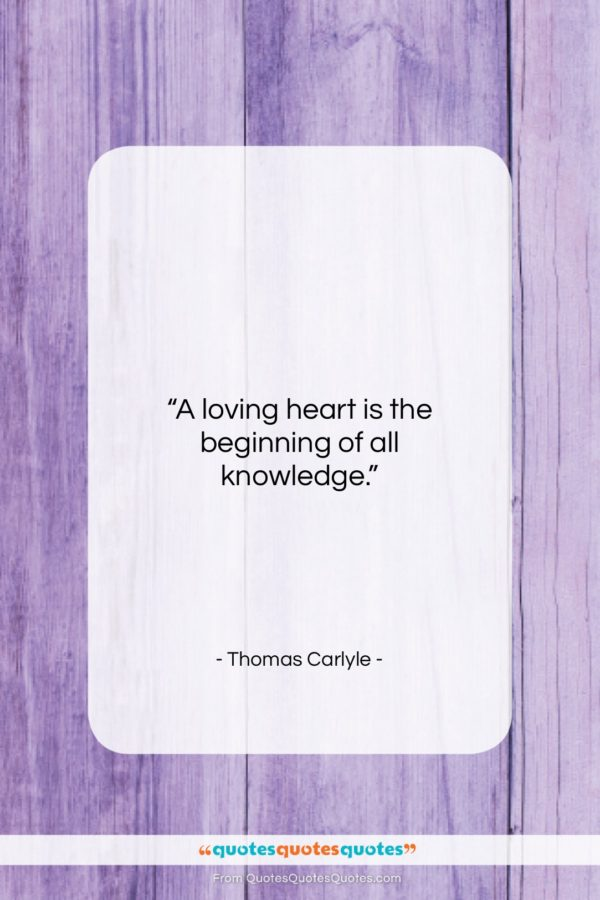 """Thomas Carlyle quote: """"A loving heart is the beginning of…""""- at QuotesQuotesQuotes.com"""