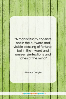 """Thomas Carlyle quote: """"A man's felicity consists not in the…""""- at QuotesQuotesQuotes.com"""