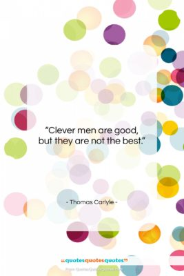 "Thomas Carlyle quote: ""Clever men are good, but they are…""- at QuotesQuotesQuotes.com"