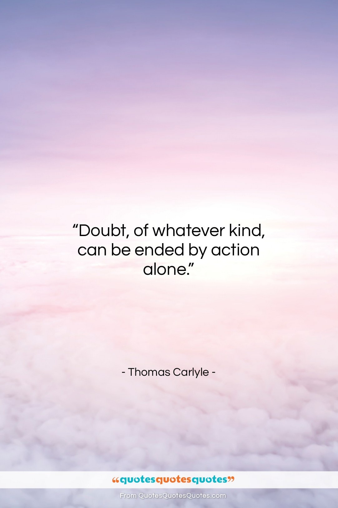 """Thomas Carlyle quote: """"Doubt, of whatever kind, can be ended…""""- at QuotesQuotesQuotes.com"""