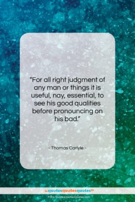 """Thomas Carlyle quote: """"For all right judgment of any man…""""- at QuotesQuotesQuotes.com"""