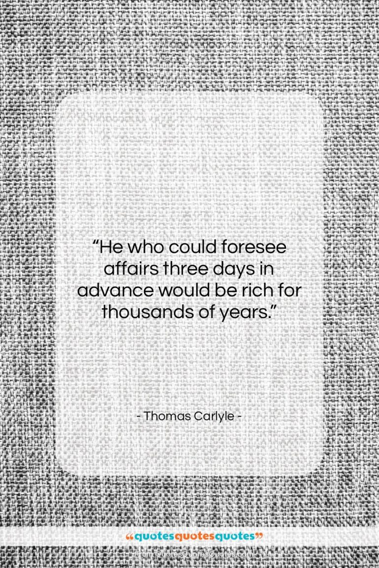 """Thomas Carlyle quote: """"He who could foresee affairs three days…""""- at QuotesQuotesQuotes.com"""