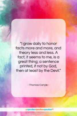 """Thomas Carlyle quote: """"I grow daily to honor facts more…""""- at QuotesQuotesQuotes.com"""