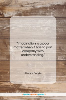 """Thomas Carlyle quote: """"Imagination is a poor matter when it…""""- at QuotesQuotesQuotes.com"""