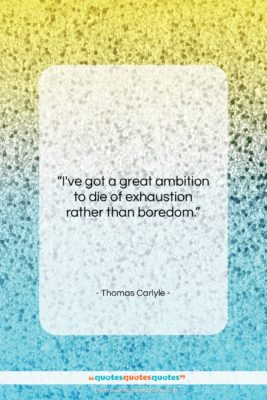 """Thomas Carlyle quote: """"I've got a great ambition to die…""""- at QuotesQuotesQuotes.com"""