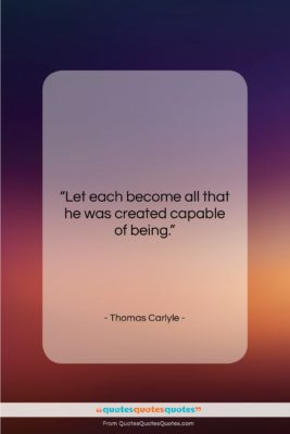"""Thomas Carlyle quote: """"Let each become all that he was…""""- at QuotesQuotesQuotes.com"""