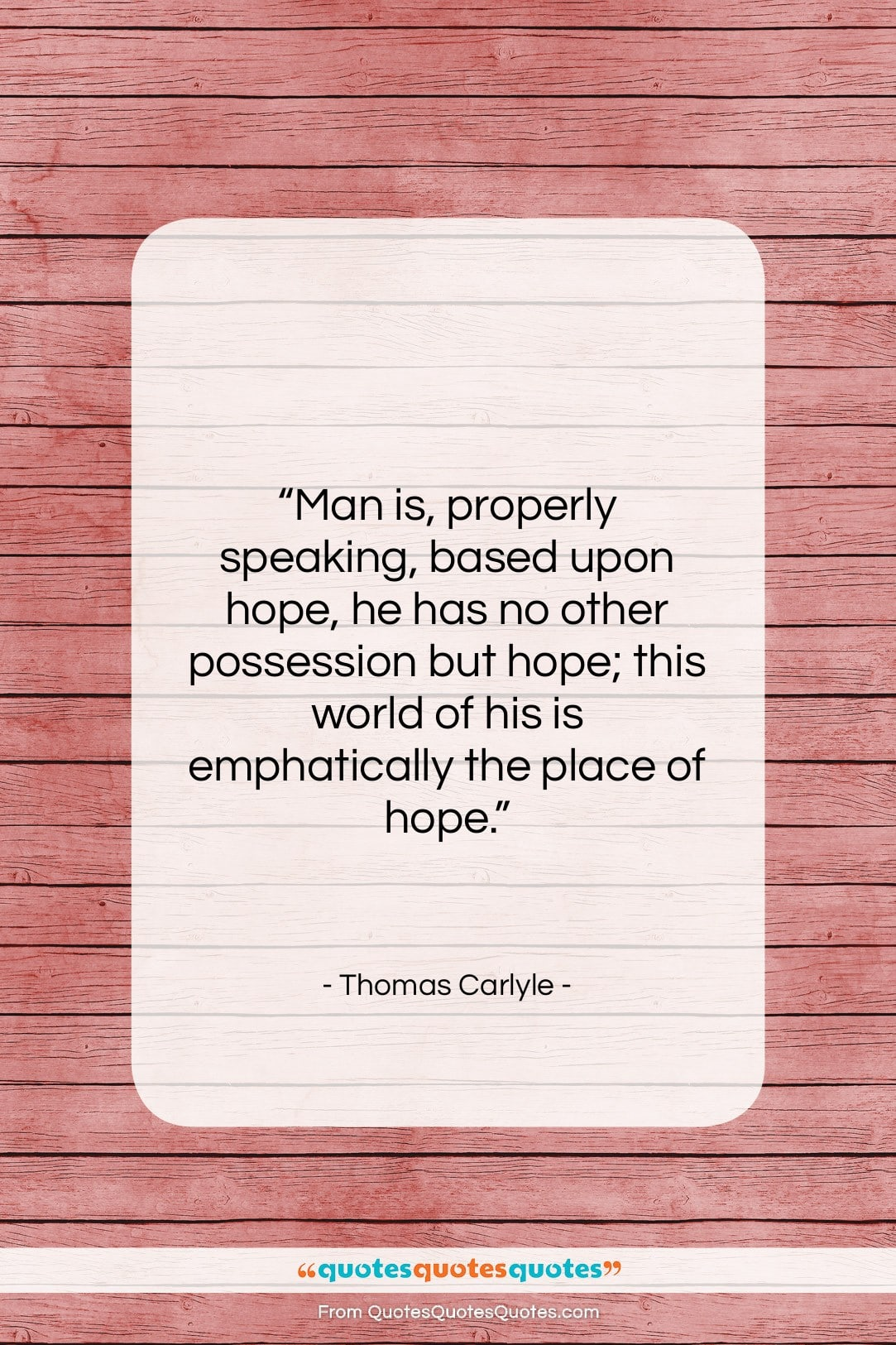 """Thomas Carlyle quote: """"Man is, properly speaking, based upon hope,…""""- at QuotesQuotesQuotes.com"""