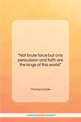 """Thomas Carlyle quote: """"Not brute force but only persuasion and…""""- at QuotesQuotesQuotes.com"""