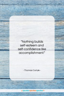 """Thomas Carlyle quote: """"Nothing builds self-esteem and self-confidence like accomplishment….""""- at QuotesQuotesQuotes.com"""