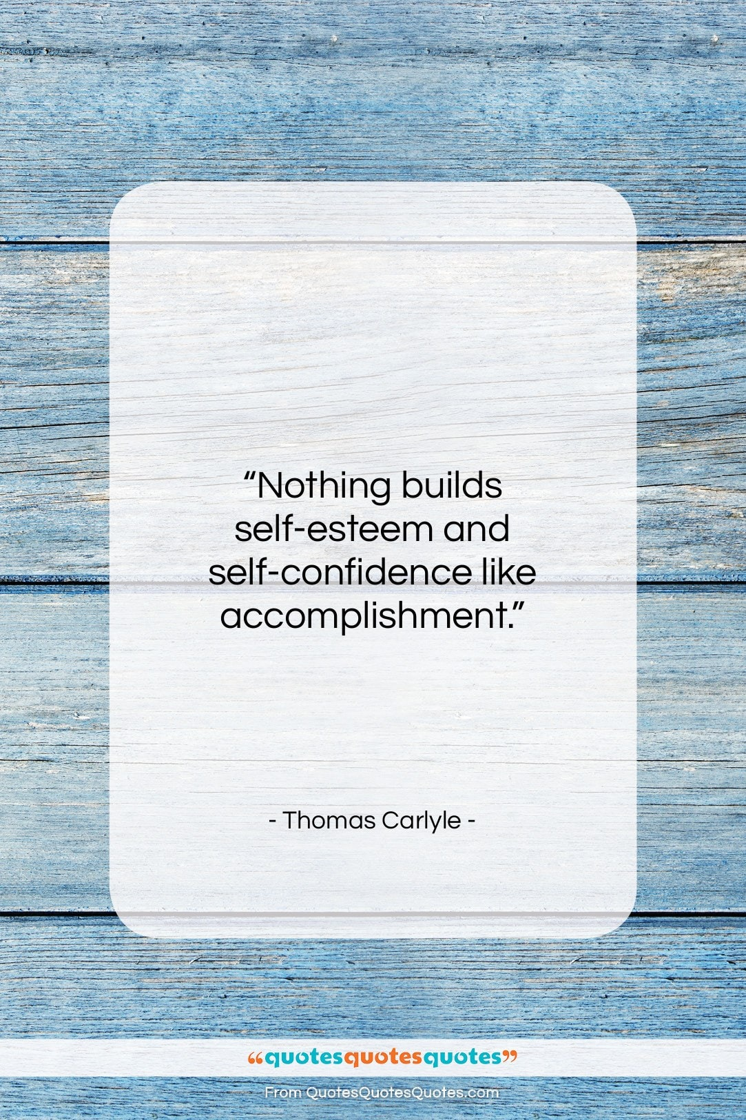"Thomas Carlyle quote: ""Nothing builds self-esteem and self-confidence like accomplishment….""- at QuotesQuotesQuotes.com"